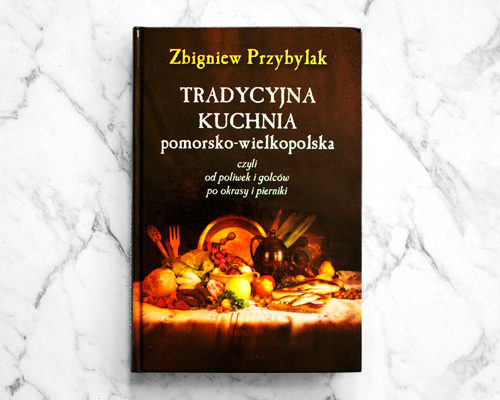 "Cookbook - Regional Recipes of Pomerania and Greater Poland ""Tradycyjna Kuchnia Pomorsko-Wielkopolska: czyli od poliwek i golców po okrasy i pierniki"" by Zbigniew Przybylak"